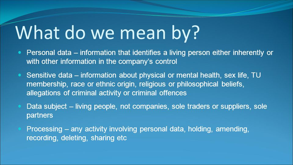 What do we mean by? Personal data – information that identifies a living person either inherently or with other information in the company's control S