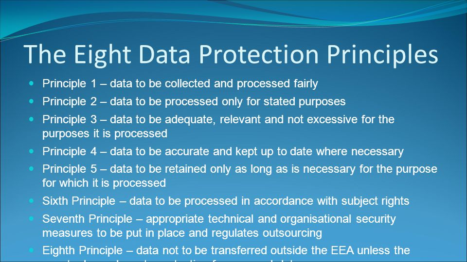 The Eight Data Protection Principles Principle 1 – data to be collected and processed fairly Principle 2 – data to be processed only for stated purposes Principle 3 – data to be adequate, relevant and not excessive for the purposes it is processed Principle 4 – data to be accurate and kept up to date where necessary Principle 5 – data to be retained only as long as is necessary for the purpose for which it is processed Sixth Principle – data to be processed in accordance with subject rights Seventh Principle – appropriate technical and organisational security measures to be put in place and regulates outsourcing Eighth Principle – data not to be transferred outside the EEA unless the country has adequate protection for personal data