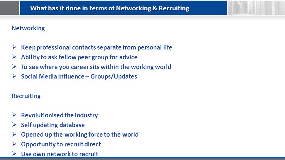 What has it done in terms of Networking & Recruiting Networking  Keep professional contacts separate from personal life  Ability to ask fellow peer group for advice  To see where you career sits within the working world  Social Media Influence – Groups/Updates Recruiting  Revolutionised the industry  Self updating database  Opened up the working force to the world  Opportunity to recruit direct  Use own network to recruit