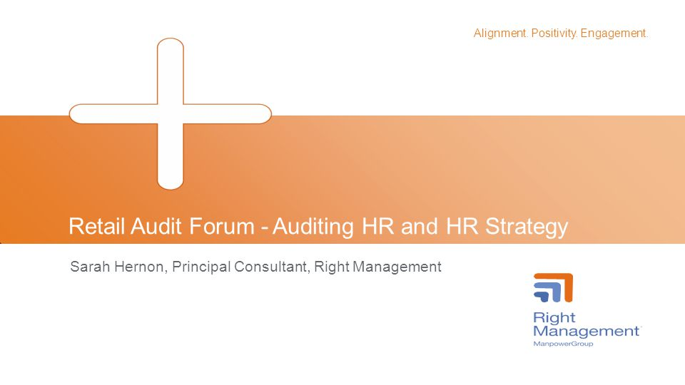 Alignment. Positivity. Engagement. Retail Audit Forum - Auditing HR and HR Strategy Sarah Hernon, Principal Consultant, Right Management