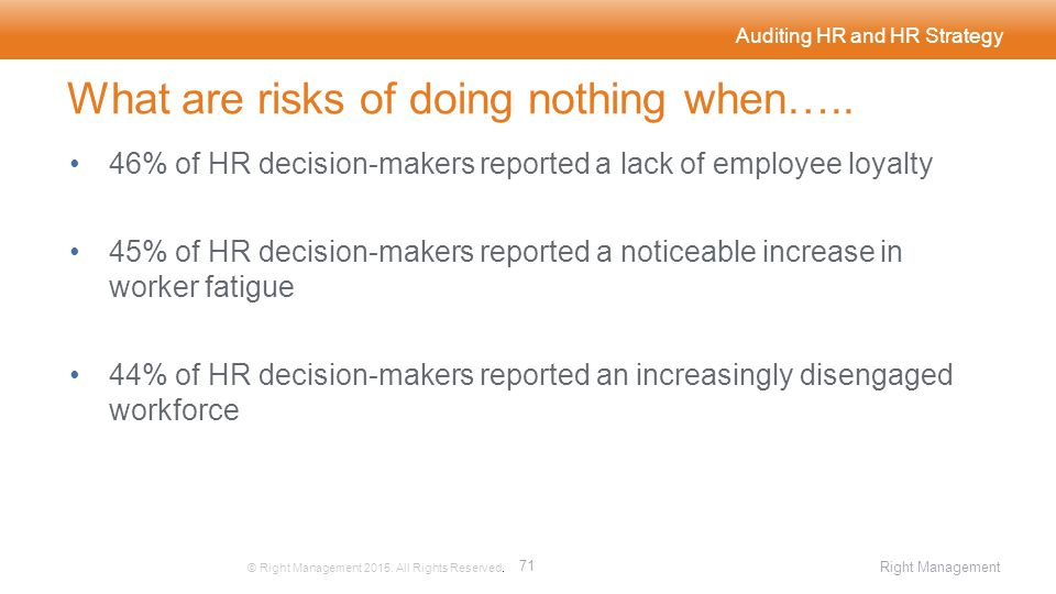 Auditing HR and HR Strategy © Right Management 2015. All Rights Reserved. 71 Right Management What are risks of doing nothing when….. 46% of HR decisi