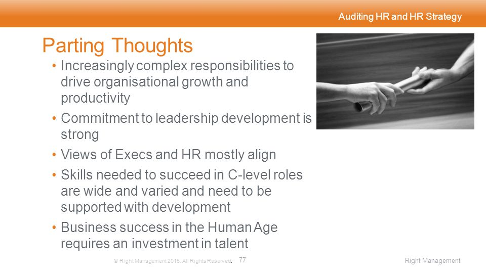 Auditing HR and HR Strategy Parting Thoughts Increasingly complex responsibilities to drive organisational growth and productivity Commitment to leadership development is strong Views of Execs and HR mostly align Skills needed to succeed in C-level roles are wide and varied and need to be supported with development Business success in the Human Age requires an investment in talent © Right Management 2015.