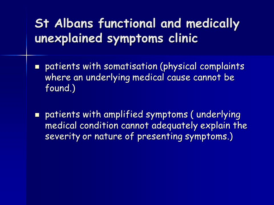 St Albans functional and medically unexplained symptoms clinic patients with somatisation (physical complaints where an underlying medical cause cannot be found.) patients with somatisation (physical complaints where an underlying medical cause cannot be found.) patients with amplified symptoms ( underlying medical condition cannot adequately explain the severity or nature of presenting symptoms.) patients with amplified symptoms ( underlying medical condition cannot adequately explain the severity or nature of presenting symptoms.)
