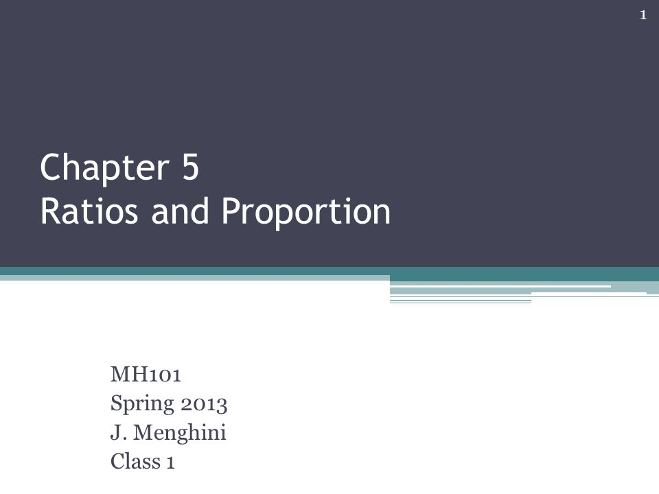 Chapter 5 Ratios and Proportion MH101 Spring 2013 J. Menghini Class 1 1