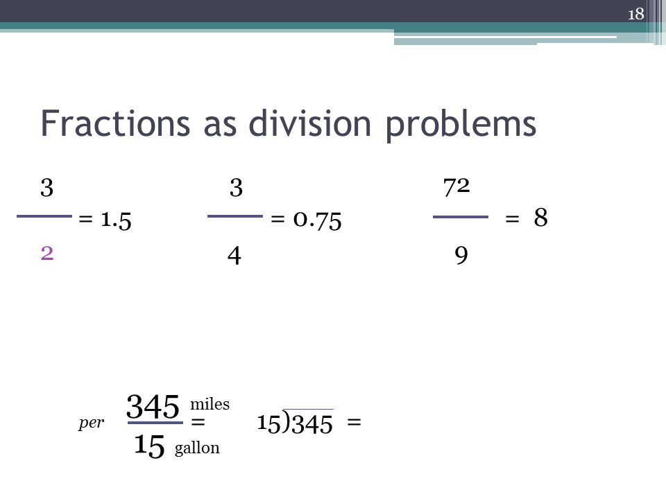 Fractions as division problems 3 3 72 = 1.5 = 0.75 = 8 2 4 9 = 15)345 = 18 345 15 miles gallon per
