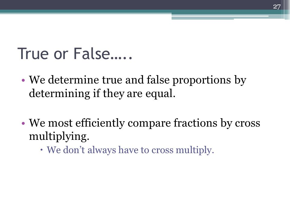 True or False….. We determine true and false proportions by determining if they are equal.