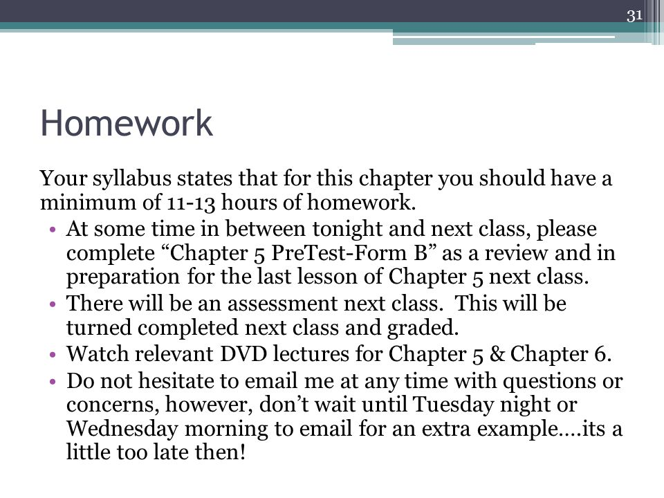 Homework Your syllabus states that for this chapter you should have a minimum of 11-13 hours of homework. At some time in between tonight and next cla