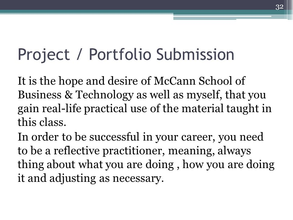 Project / Portfolio Submission It is the hope and desire of McCann School of Business & Technology as well as myself, that you gain real-life practical use of the material taught in this class.