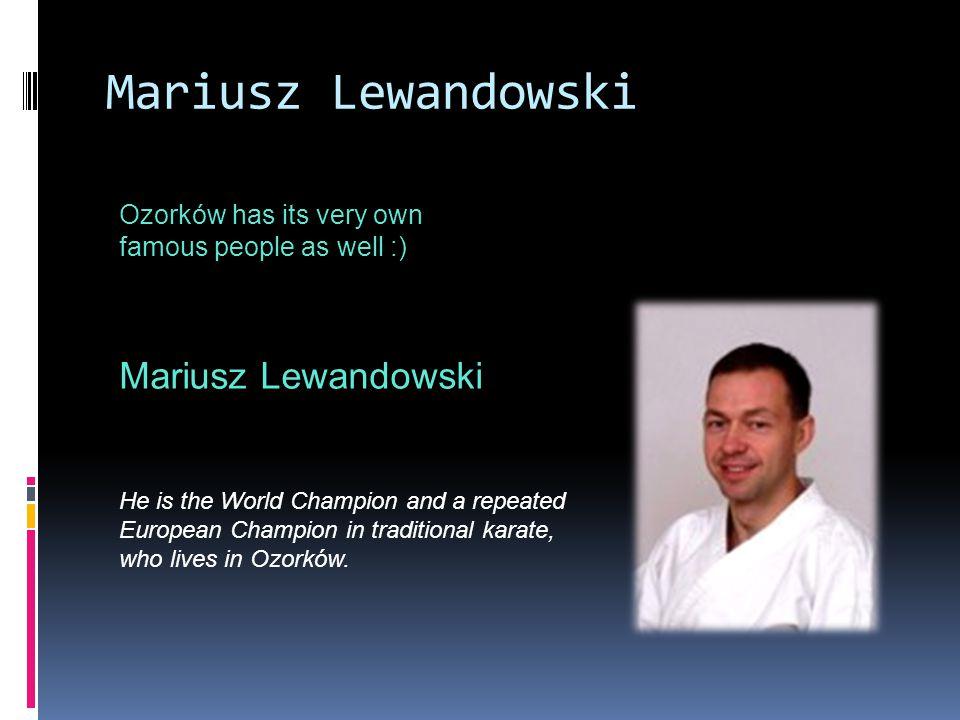 Mariusz Lewandowski Ozorków has its very own famous people as well :) Mariusz Lewandowski He is the World Champion and a repeated European Champion in traditional karate, who lives in Ozorków.