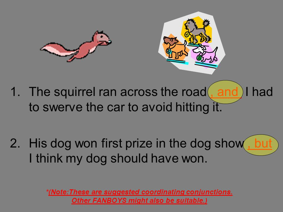 1.The squirrel ran across the road. I had to swerve the car to avoid hitting it. 2.His dog won first prize in the dog show. I think my dog should have