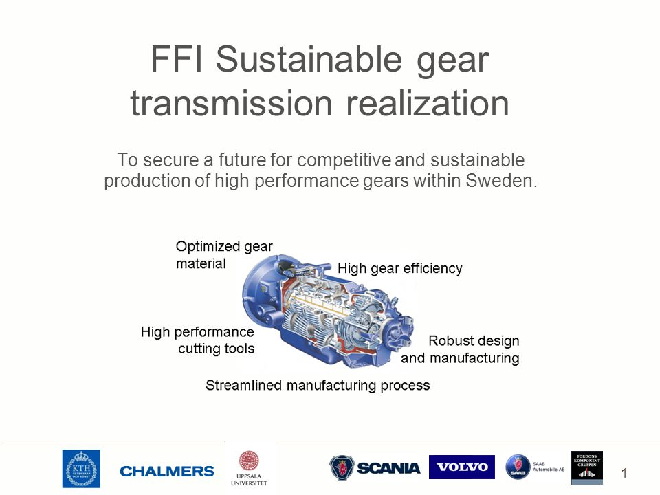 1 FFI Sustainable gear transmission realization To secure a future for competitive and sustainable production of high performance gears within Sweden.