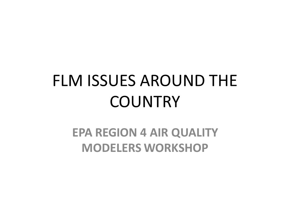 FLM ISSUES AROUND THE COUNTRY EPA REGION 4 AIR QUALITY MODELERS WORKSHOP