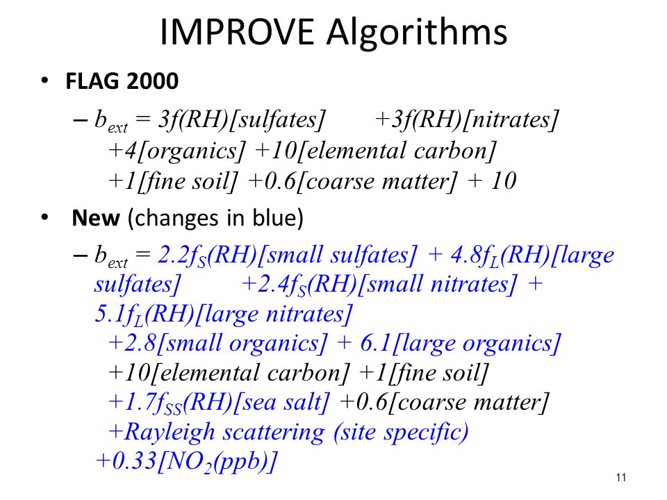 11 IMPROVE Algorithms FLAG 2000 – b ext = 3f(RH)[sulfates] +3f(RH)[nitrates] +4[organics] +10[elemental carbon] +1[fine soil] +0.6[coarse matter] + 10 New (changes in blue) – b ext = 2.2f S (RH)[small sulfates] + 4.8f L (RH)[large sulfates]+2.4f S (RH)[small nitrates] + 5.1f L (RH)[large nitrates] +2.8[small organics] + 6.1[large organics] +10[elemental carbon] +1[fine soil] +1.7f SS (RH)[sea salt] +0.6[coarse matter] +Rayleigh scattering (site specific) +0.33[NO 2 (ppb)]