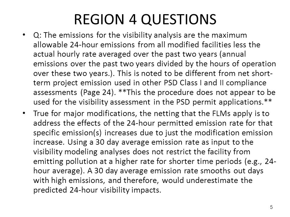 5 REGION 4 QUESTIONS Q: The emissions for the visibility analysis are the maximum allowable 24-hour emissions from all modified facilities less the actual hourly rate averaged over the past two years (annual emissions over the past two years divided by the hours of operation over these two years.).