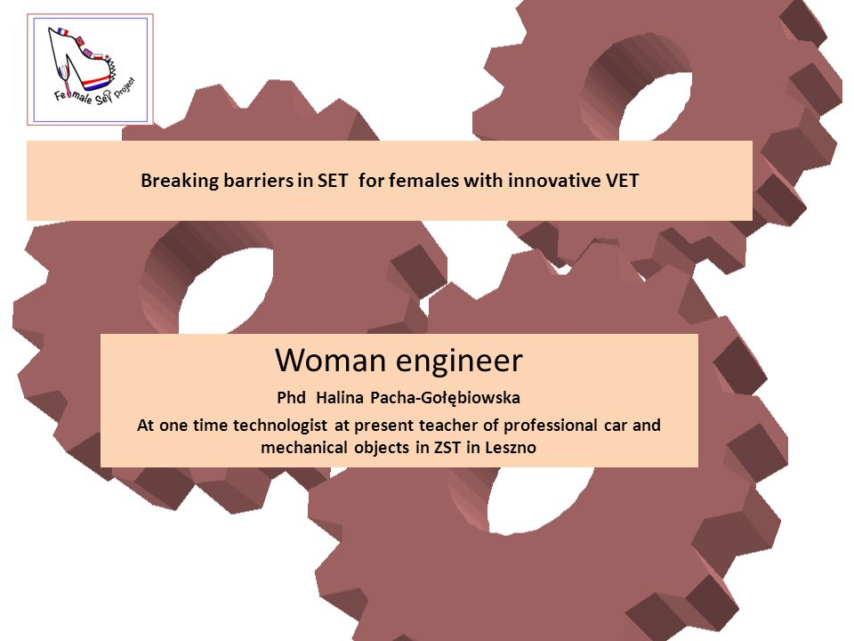 Breaking barriers in SET for females with innovative VET Woman engineer Phd Halina Pacha-Gołębiowska At one time technologist at present teacher of professional car and mechanical objects in ZST in Leszno