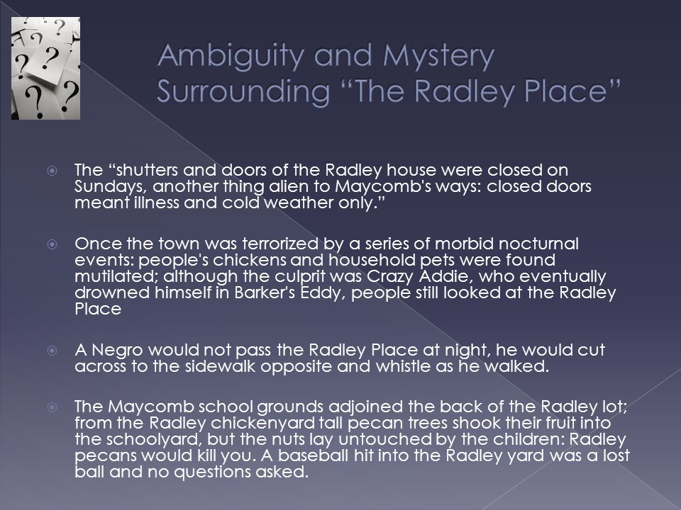 " The ""shutters and doors of the Radley house were closed on Sundays, another thing alien to Maycomb's ways: closed doors meant illness and cold weath"