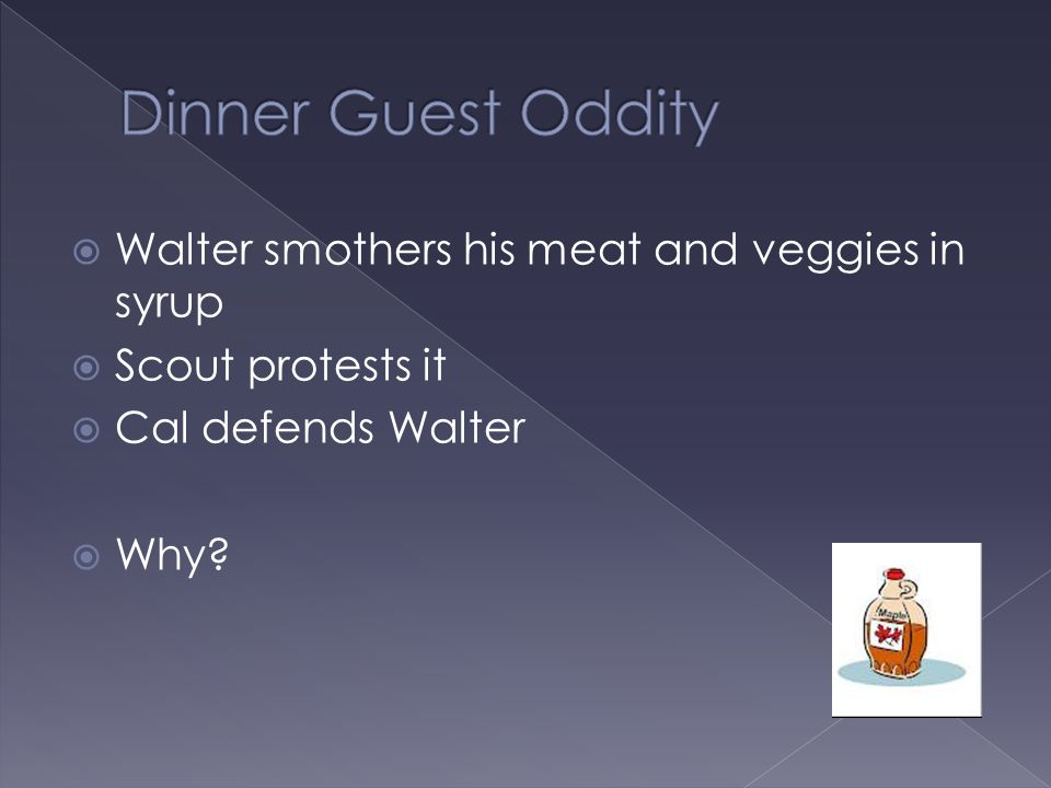  Walter smothers his meat and veggies in syrup  Scout protests it  Cal defends Walter  Why?