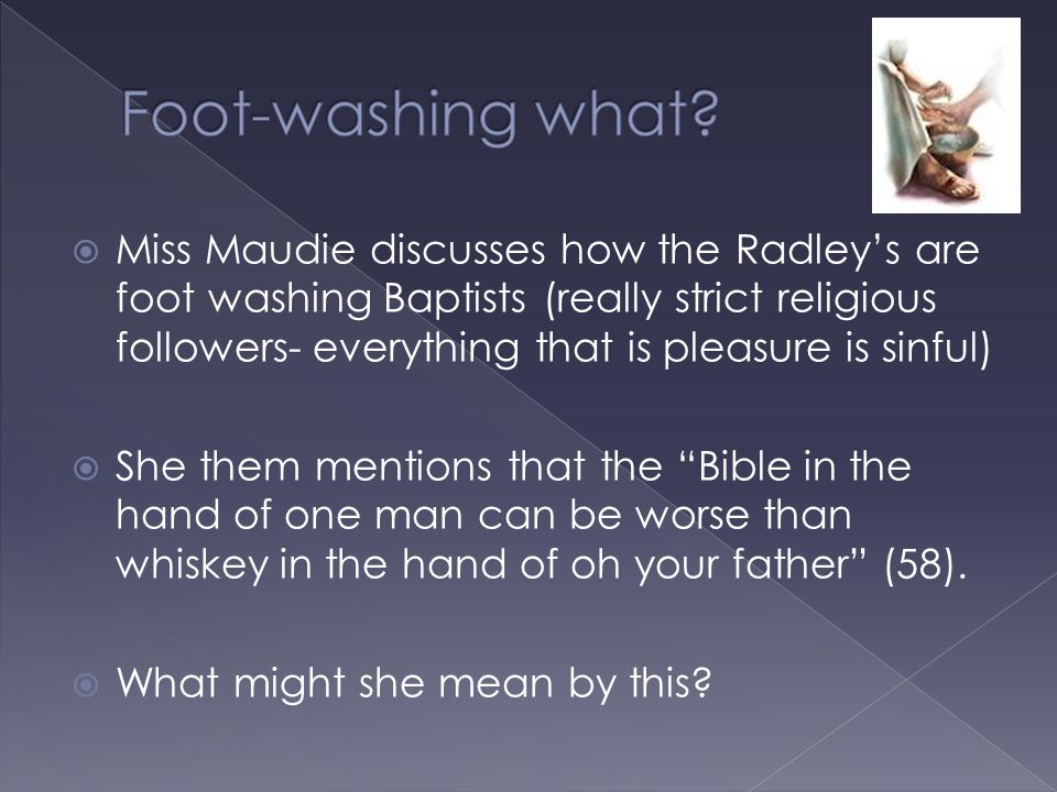  Miss Maudie discusses how the Radley's are foot washing Baptists (really strict religious followers- everything that is pleasure is sinful)  She th