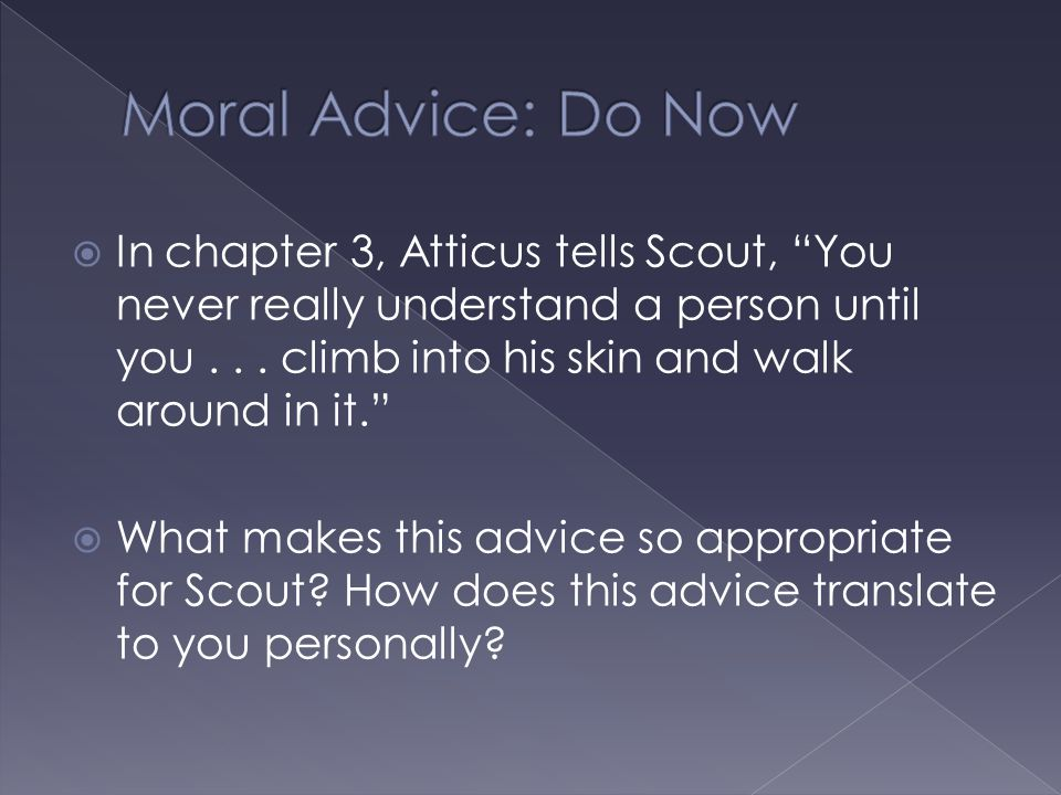 " In chapter 3, Atticus tells Scout, ""You never really understand a person until you... climb into his skin and walk around in it.""  What makes this"