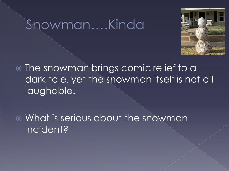  The snowman brings comic relief to a dark tale, yet the snowman itself is not all laughable.  What is serious about the snowman incident?