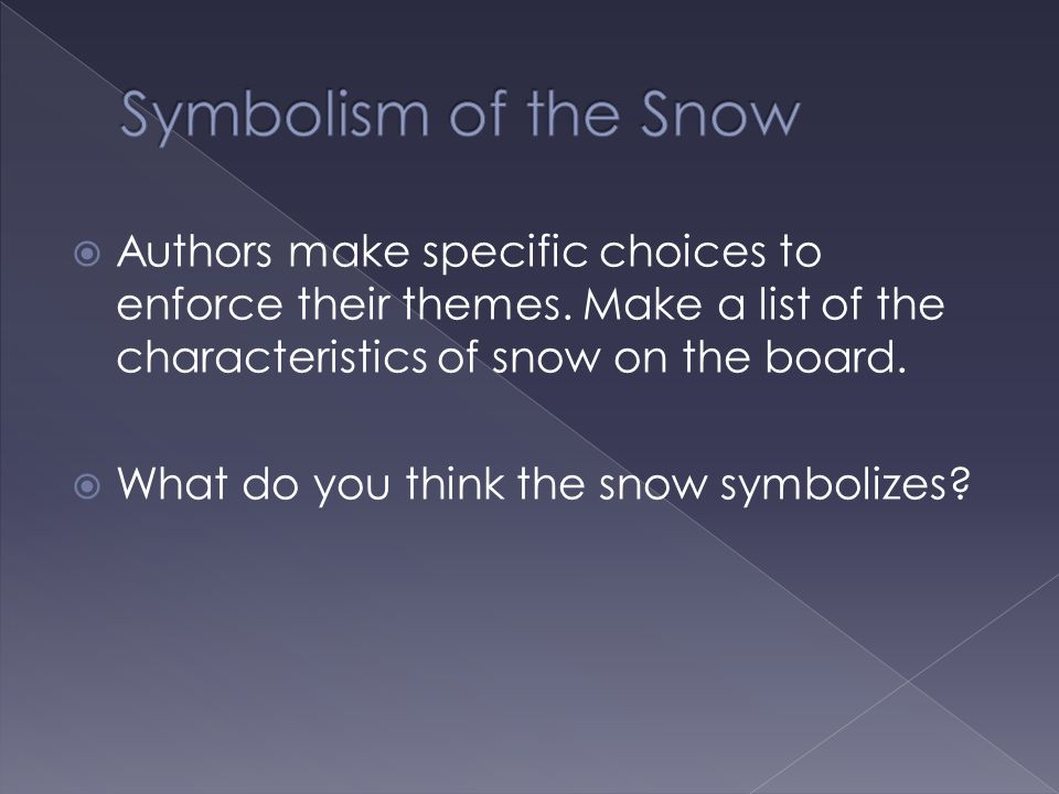  Authors make specific choices to enforce their themes. Make a list of the characteristics of snow on the board.  What do you think the snow symboli