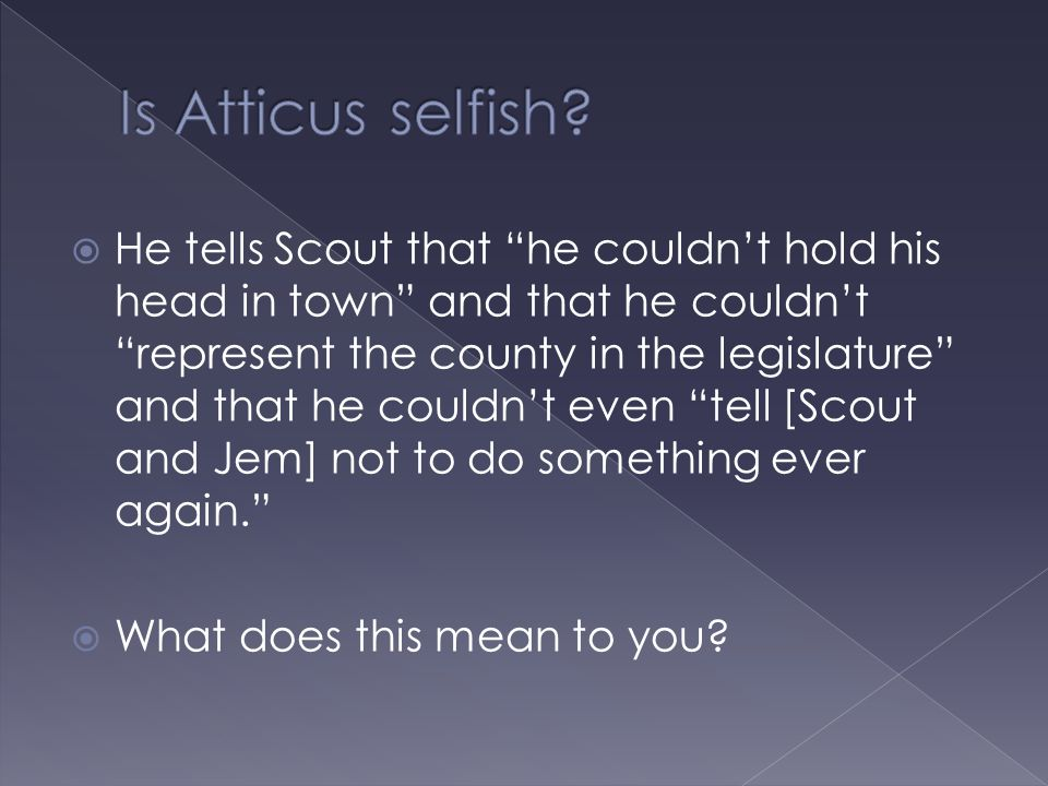 " He tells Scout that ""he couldn't hold his head in town"" and that he couldn't ""represent the county in the legislature"" and that he couldn't even ""te"