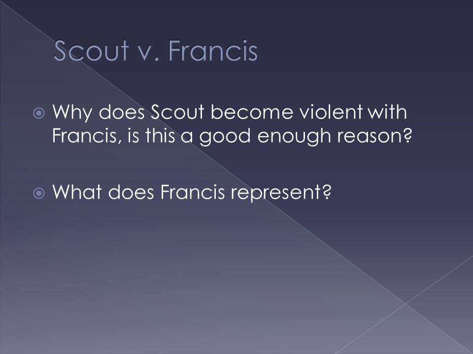 Why does Scout become violent with Francis, is this a good enough reason?  What does Francis represent?