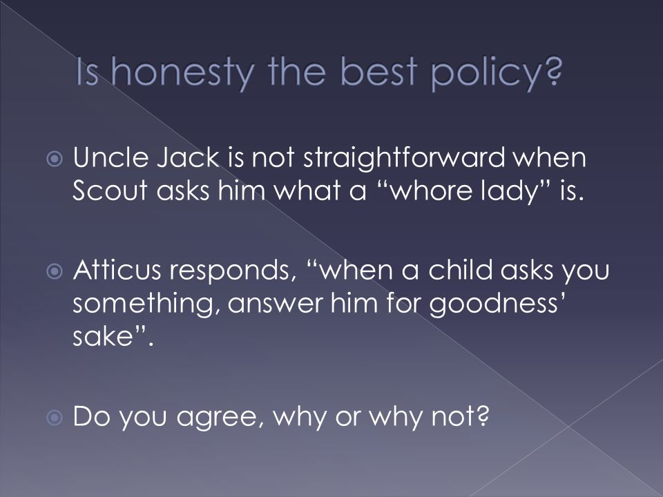 " Uncle Jack is not straightforward when Scout asks him what a ""whore lady"" is.  Atticus responds, ""when a child asks you something, answer him for g"