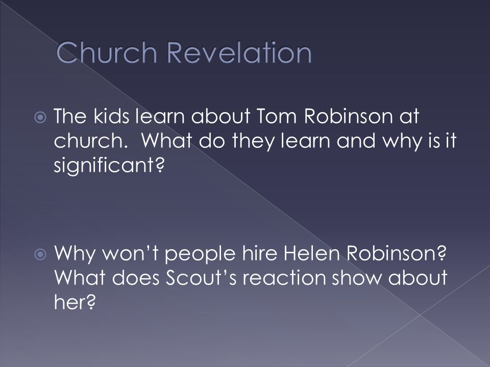  The kids learn about Tom Robinson at church. What do they learn and why is it significant?  Why won't people hire Helen Robinson? What does Scout's