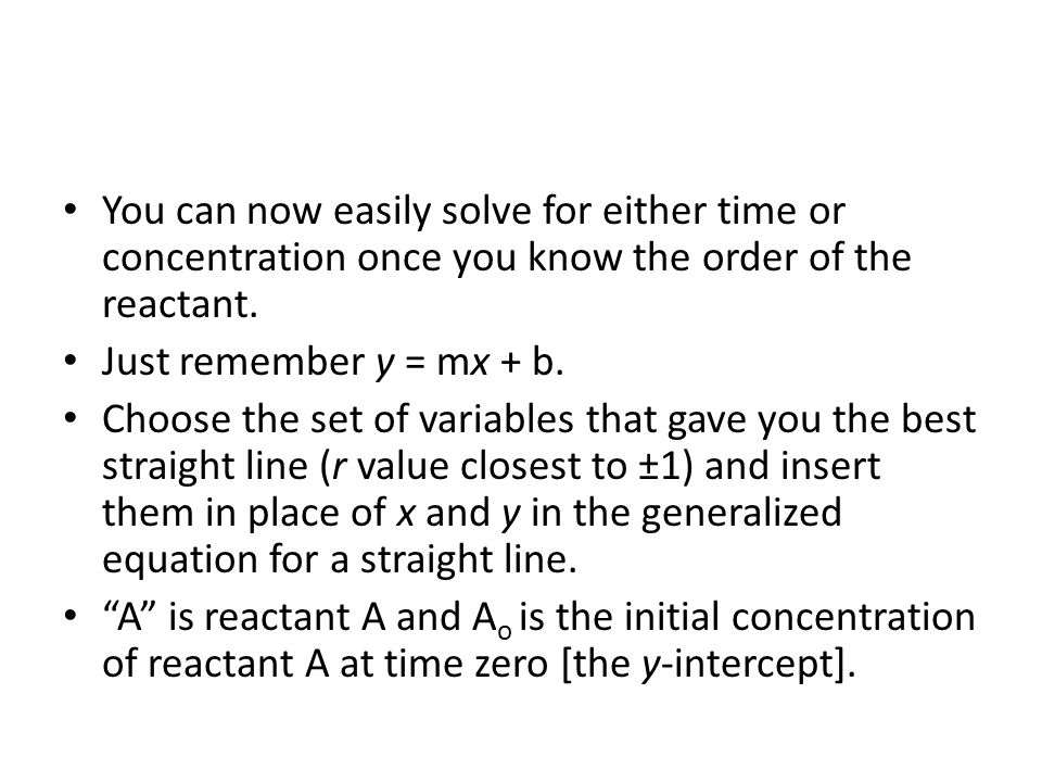 You can now easily solve for either time or concentration once you know the order of the reactant. Just remember y = mx + b. Choose the set of variabl