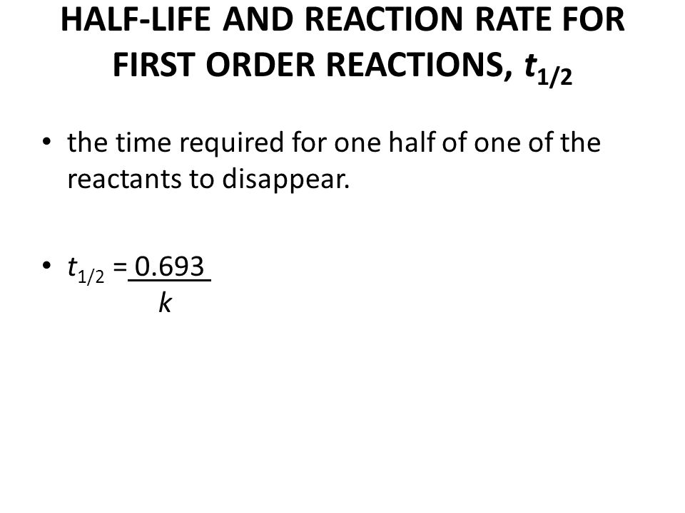 HALF-LIFE AND REACTION RATE FOR FIRST ORDER REACTIONS, t 1/2 the time required for one half of one of the reactants to disappear. t 1/2 = 0.693 k