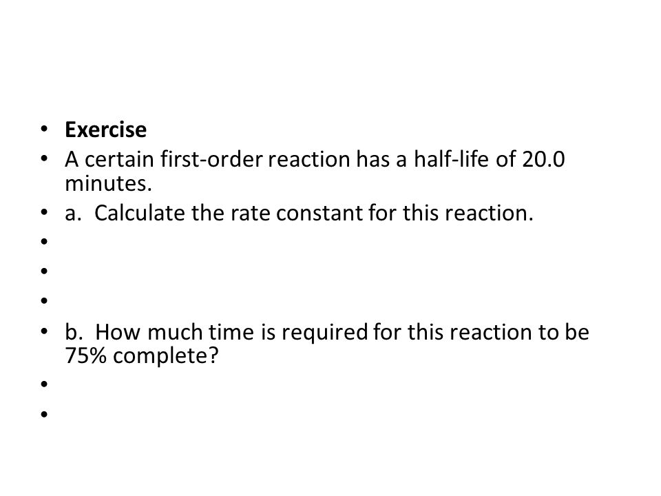 Exercise A certain first-order reaction has a half-life of 20.0 minutes. a. Calculate the rate constant for this reaction. b. How much time is require