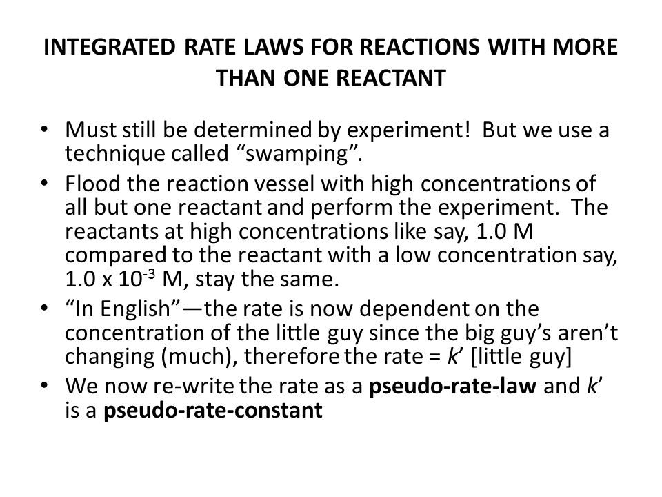 "INTEGRATED RATE LAWS FOR REACTIONS WITH MORE THAN ONE REACTANT Must still be determined by experiment! But we use a technique called ""swamping"". Flood"