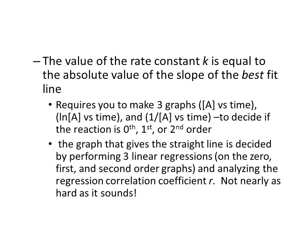 – The value of the rate constant k is equal to the absolute value of the slope of the best fit line Requires you to make 3 graphs ([A] vs time), (ln[A