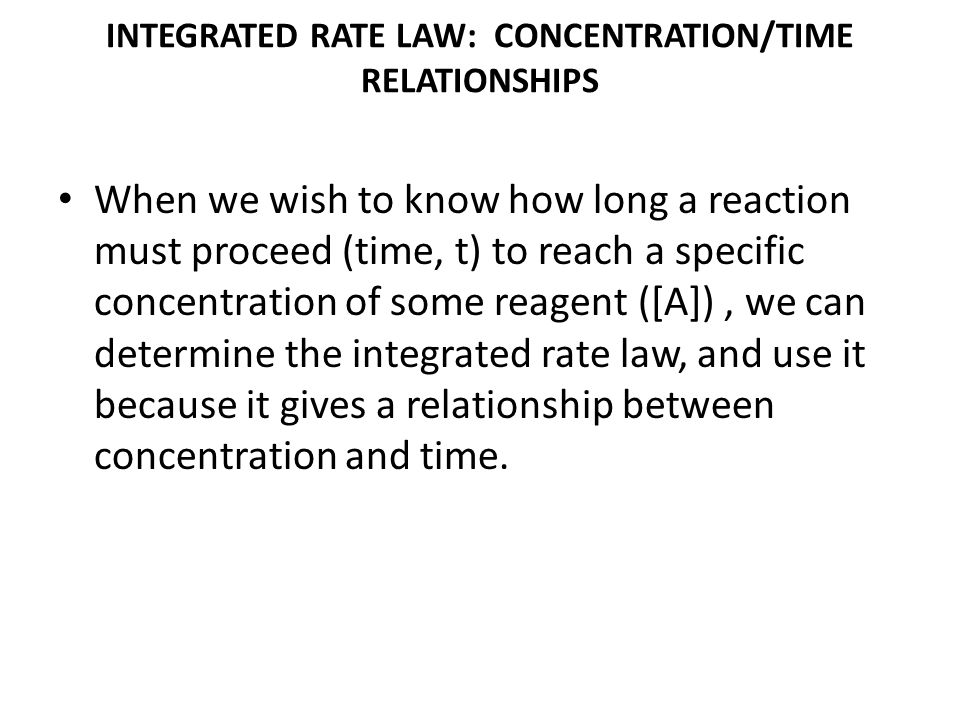 INTEGRATED RATE LAW: CONCENTRATION/TIME RELATIONSHIPS When we wish to know how long a reaction must proceed (time, t) to reach a specific concentratio