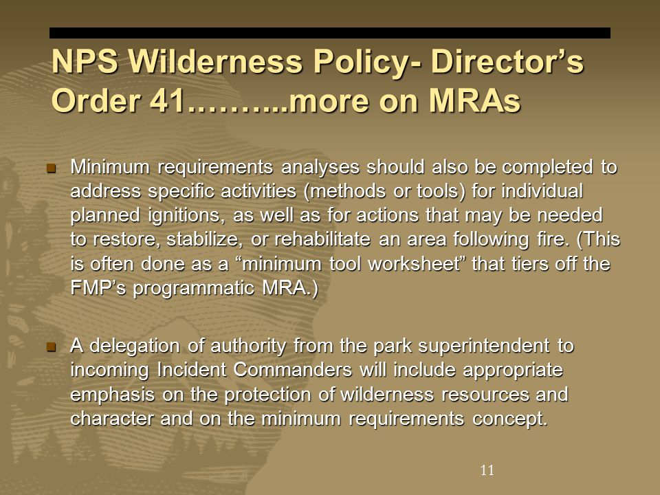 NPS Wilderness Policy- Director's Order 41.……...more on MRAs Minimum requirements analyses should also be completed to address specific activities (methods or tools) for individual planned ignitions, as well as for actions that may be needed to restore, stabilize, or rehabilitate an area following fire.