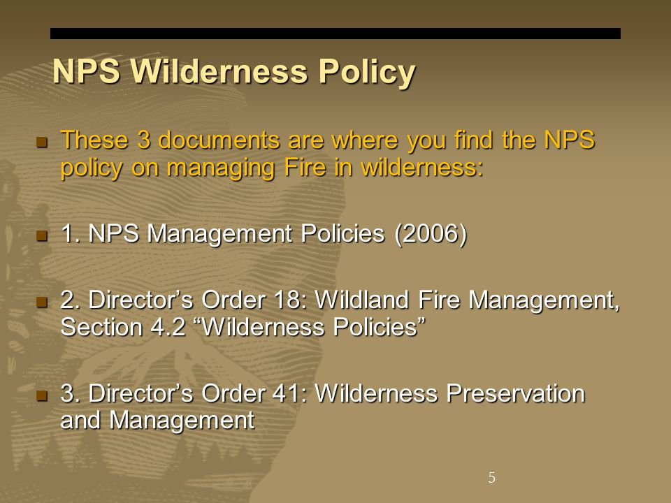 NPS Wilderness Policy These 3 documents are where you find the NPS policy on managing Fire in wilderness: These 3 documents are where you find the NPS policy on managing Fire in wilderness: 1.