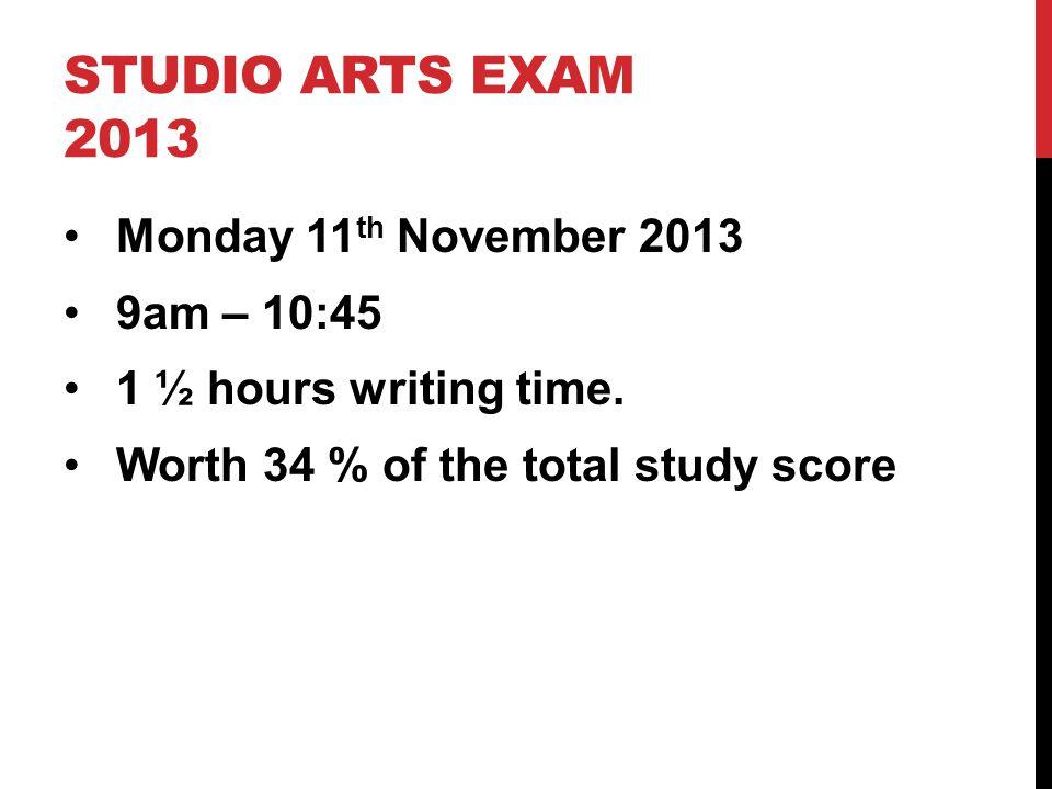 STUDIO ARTS EXAM 2013 Monday 11 th November 2013 9am – 10:45 1 ½ hours writing time.