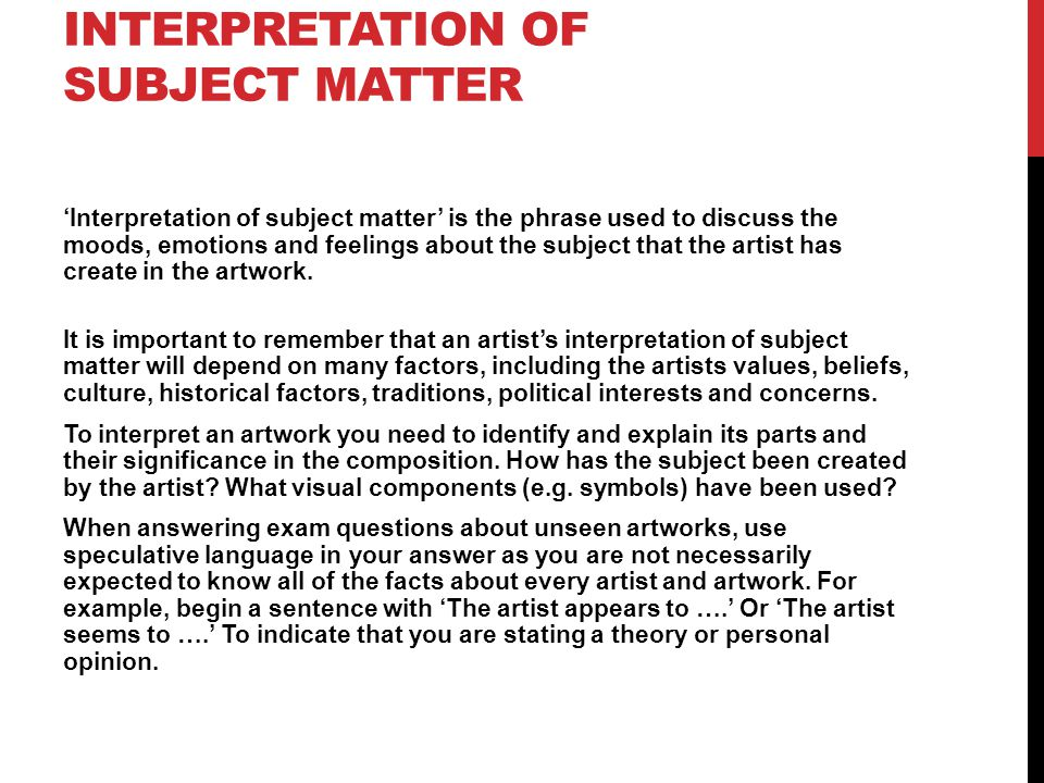INTERPRETATION OF SUBJECT MATTER 'Interpretation of subject matter' is the phrase used to discuss the moods, emotions and feelings about the subject that the artist has create in the artwork.
