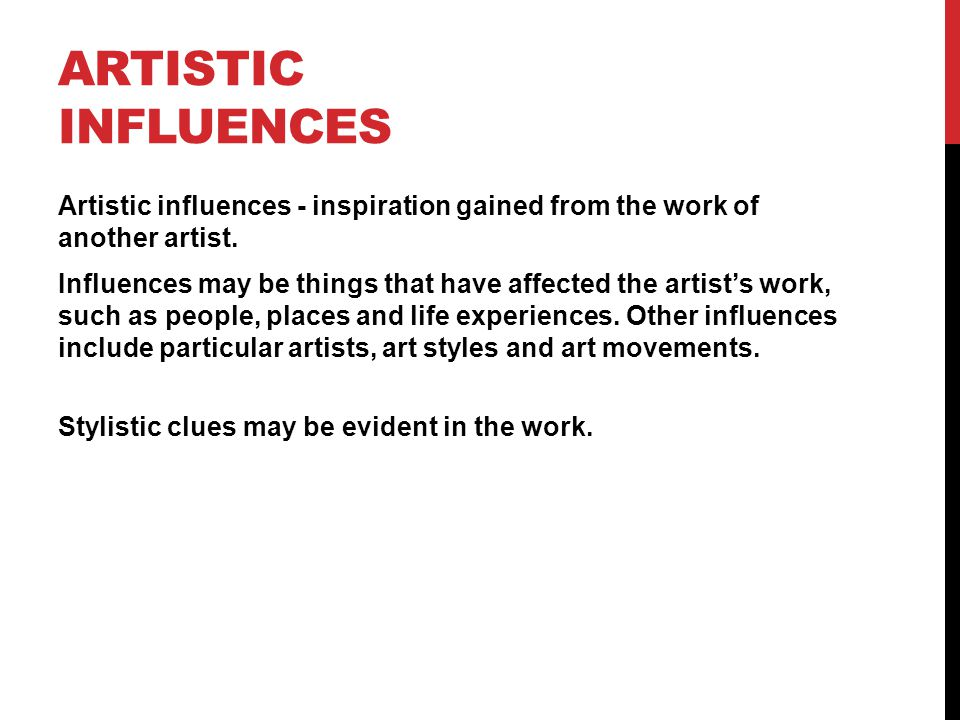 ARTISTIC INFLUENCES Artistic influences - inspiration gained from the work of another artist.