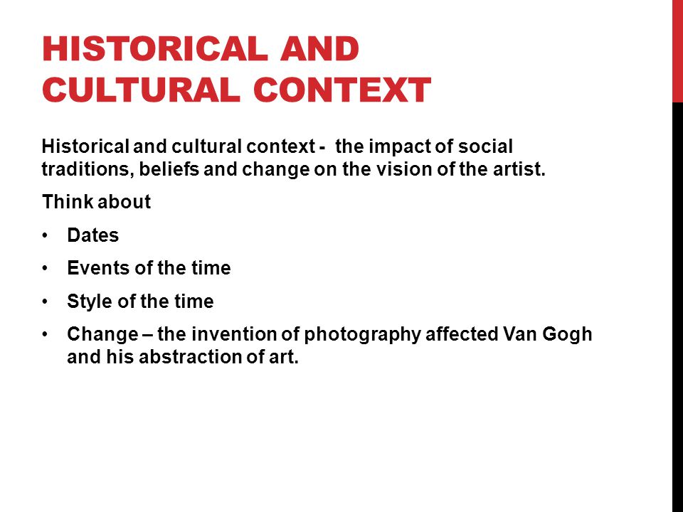 HISTORICAL AND CULTURAL CONTEXT Historical and cultural context - the impact of social traditions, beliefs and change on the vision of the artist.