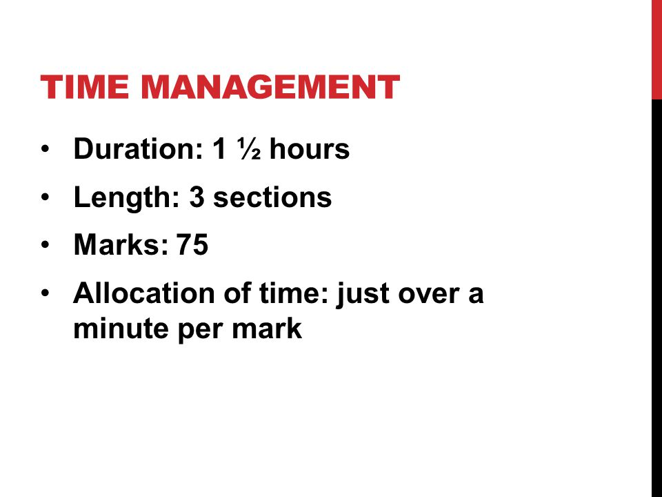 TIME MANAGEMENT Duration: 1 ½ hours Length: 3 sections Marks: 75 Allocation of time: just over a minute per mark