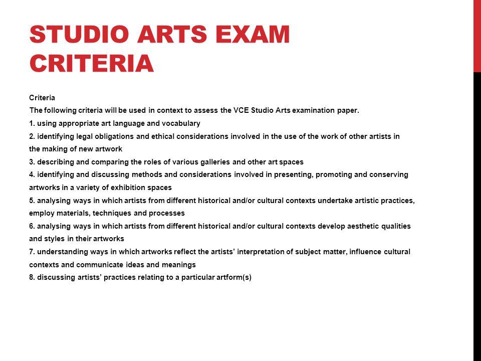 STUDIO ARTS EXAM CRITERIA Criteria The following criteria will be used in context to assess the VCE Studio Arts examination paper.