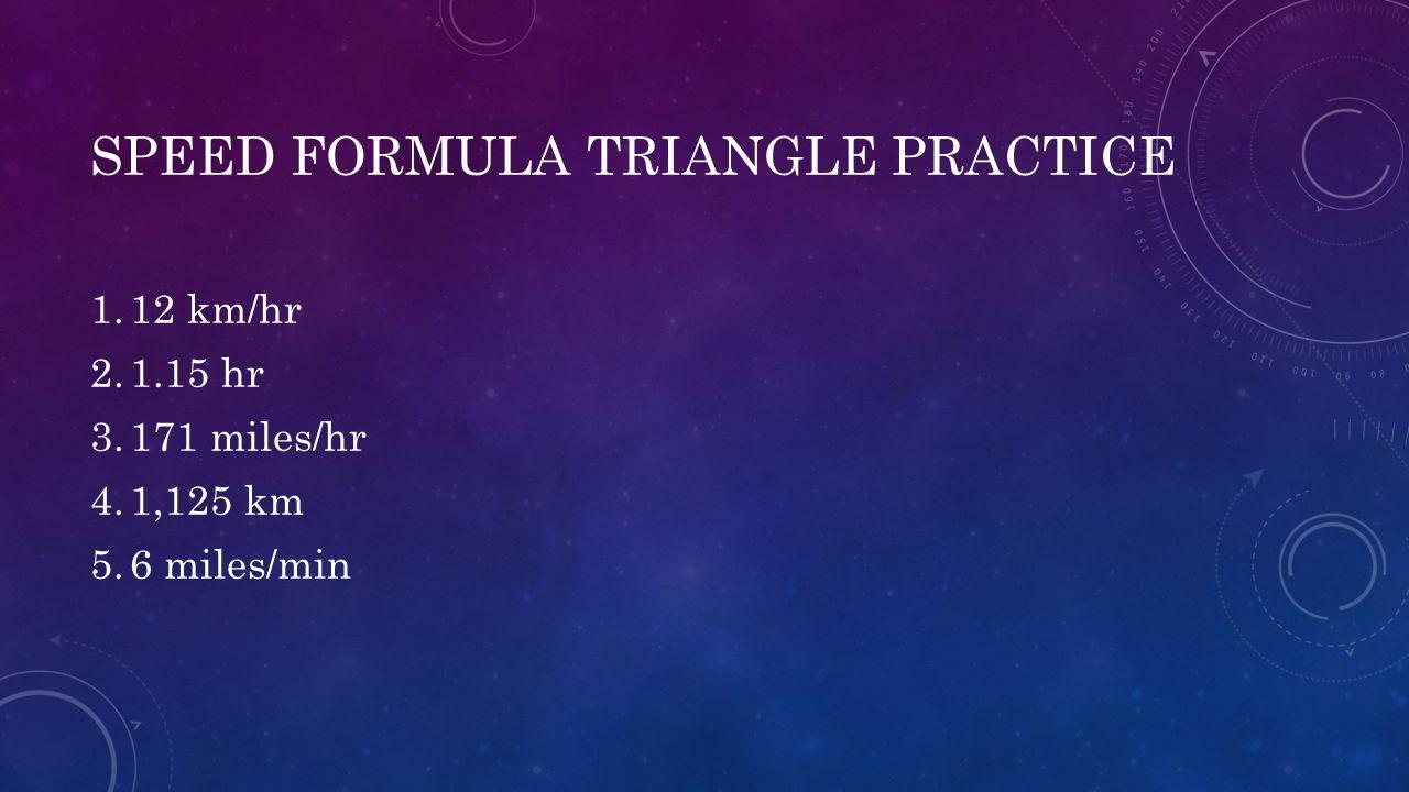 SPEED FORMULA TRIANGLE PRACTICE 1.12 km/hr 2.1.15 hr 3.171 miles/hr 4.1,125 km 5.6 miles/min
