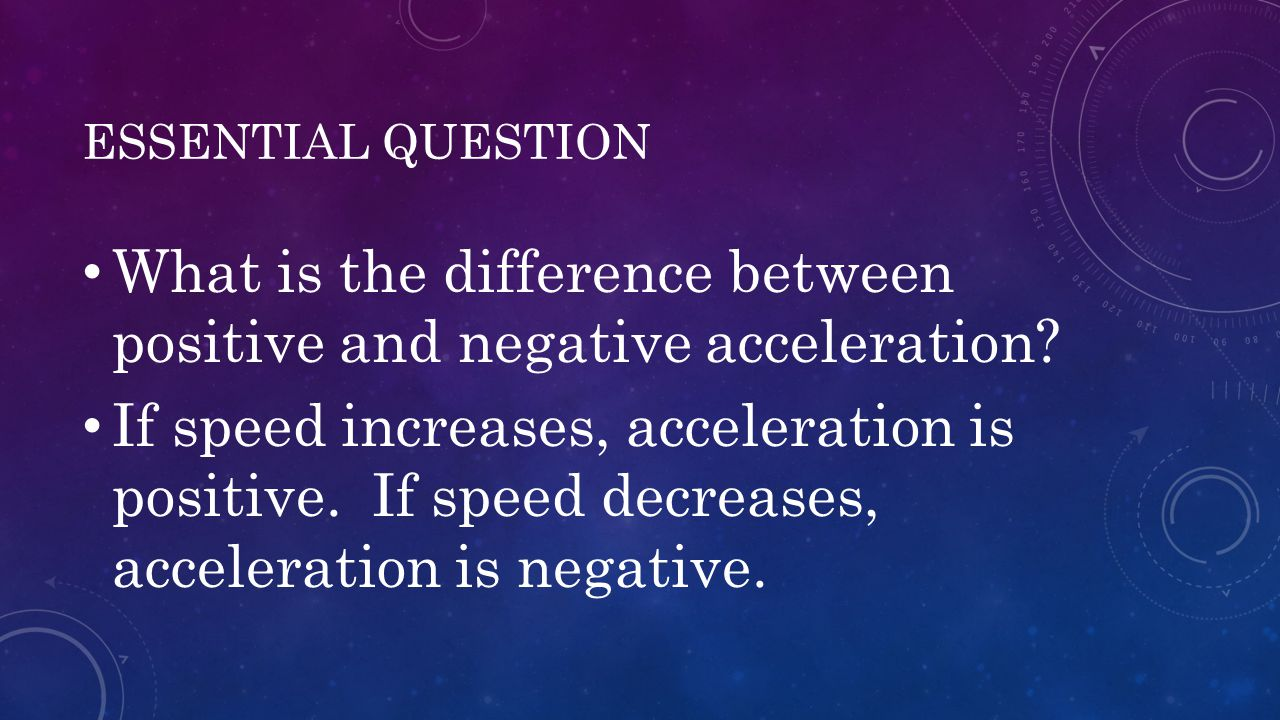 ESSENTIAL QUESTION What is the difference between positive and negative acceleration? If speed increases, acceleration is positive. If speed decreases