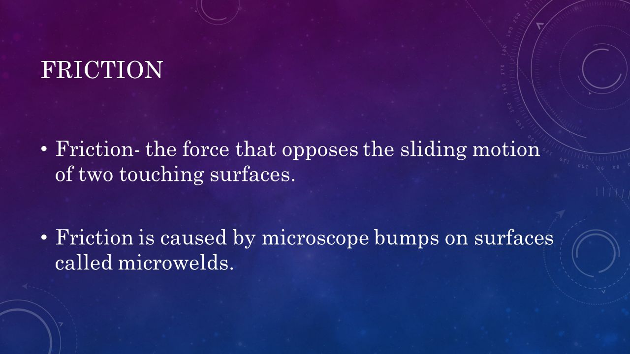 FRICTION Friction- the force that opposes the sliding motion of two touching surfaces. Friction is caused by microscope bumps on surfaces called micro