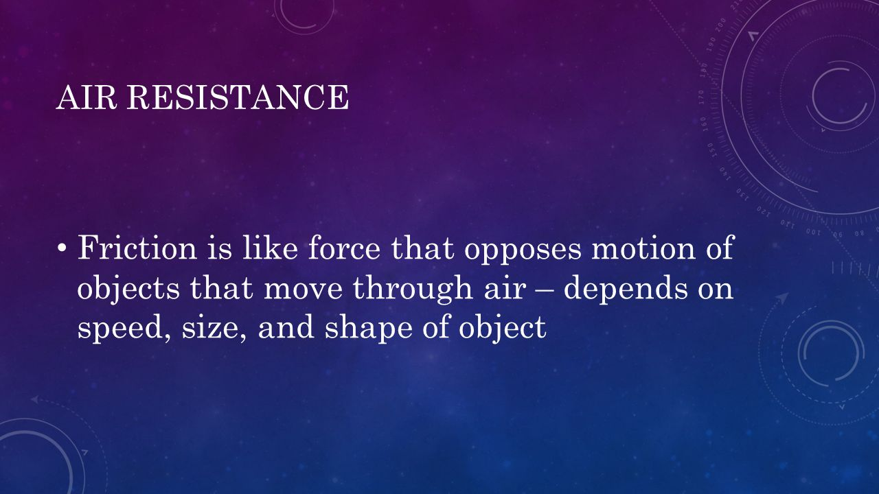 AIR RESISTANCE Friction is like force that opposes motion of objects that move through air – depends on speed, size, and shape of object