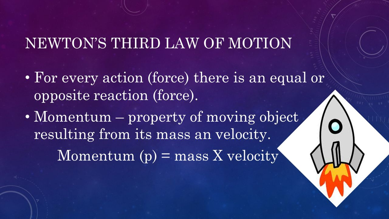 NEWTON'S THIRD LAW OF MOTION For every action (force) there is an equal or opposite reaction (force). Momentum – property of moving object resulting f
