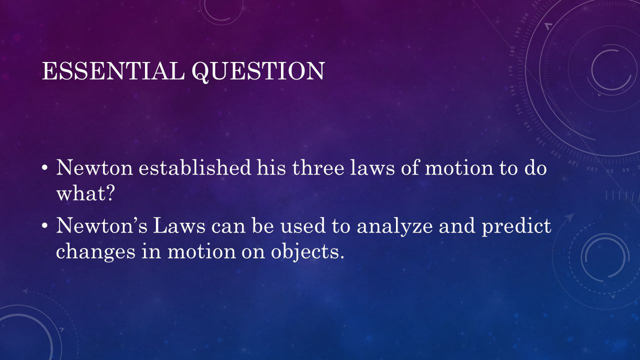 ESSENTIAL QUESTION Newton established his three laws of motion to do what? Newton's Laws can be used to analyze and predict changes in motion on objec