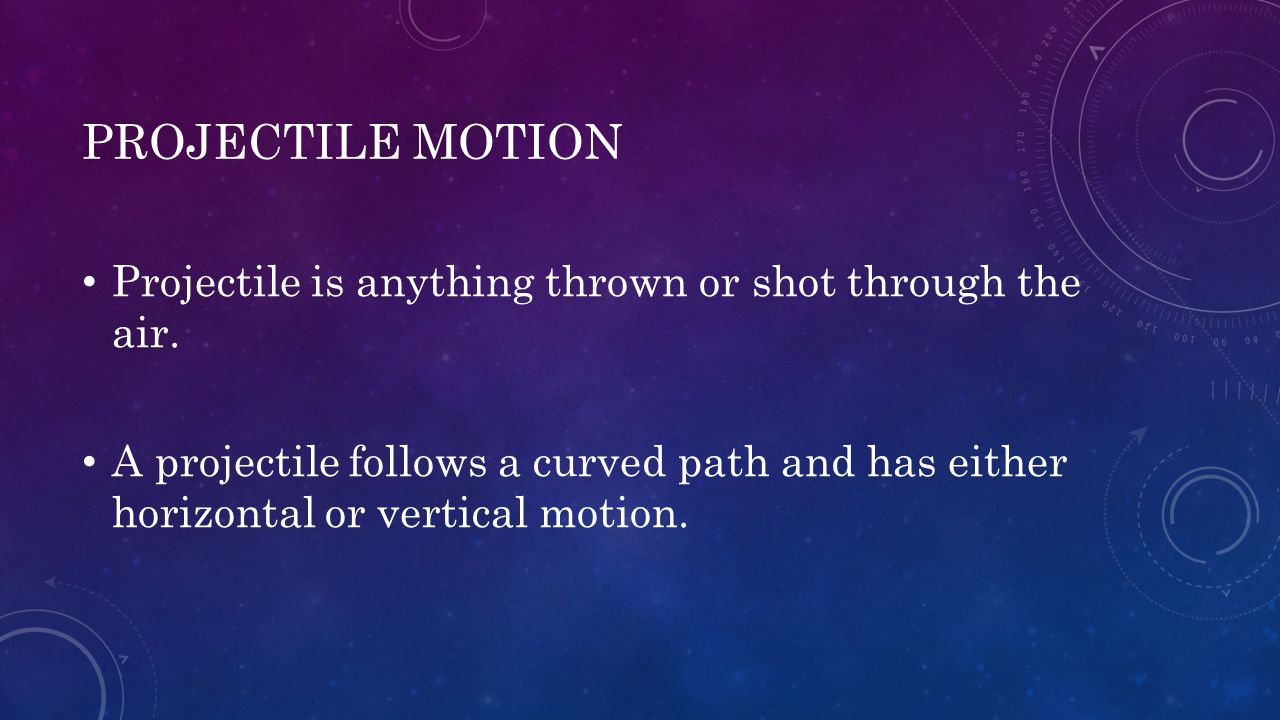 PROJECTILE MOTION Projectile is anything thrown or shot through the air. A projectile follows a curved path and has either horizontal or vertical moti